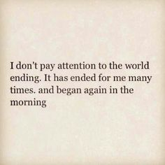 i don't pay attention the world ending. it has ended for me many times and began again in the morning