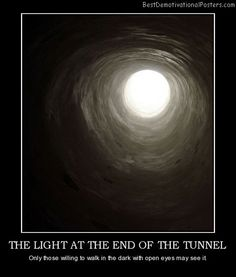 The Light At The End Of The Tunnel - Only those willing to walk in the dark with open eyes may see it. Great Quotes, Quotes To Live By, Shadow Quotes, Light Quotes, Graduation Quotes, Demotivational Posters, Light Well, Soul On Fire, Poster Layout