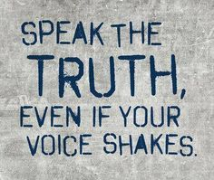 Speak the truth, even if your voice shakes.  thedailyquotes.com