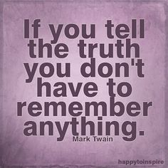 If you tell the truth you don't have to remember anything. - Mark Twain ~