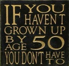 If you haven't grown up by the age of 50. You don't have to.