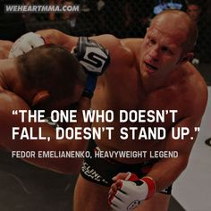 """The one who doesn't fall never stands up, It happened that people made me an idol. But everybody loses. I'm just a human being. And if it's God's will next fight, I'll win...."" --Fedor Emelianenko, MMA Heavyweight Legend (undefeated for 10 years), after his first loss in career."