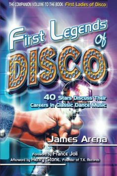 James Arena - First Legends of Disco: 40 Stars Discuss Their Careers in Classic Dance Music [Paperback]