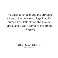 """Steven Weinberg - """"The effort to understand the universe is one of the very few things that lifts human. science, tragedy, research Steven Weinberg, Free Thinker, Physics, Effort, Universe, Inspirational Quotes, Science, Thoughts, Life"""