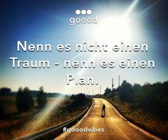 Nenn es nicht einen Traum - nenn es einen Plan! #gooodvibes