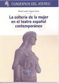 La soltería de la mujer en el teatro español contemporáneo / María Isabel Yagüe Ferrer - [Zaragoza] : Ateneo de Zaragoza, 2012
