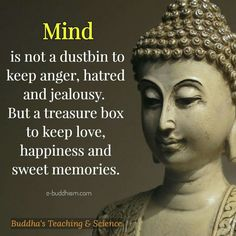 Your mind is not a dustbin to keep anger, hatred, and jealousy.  But a box to keep love, happiness, and sweet memories.