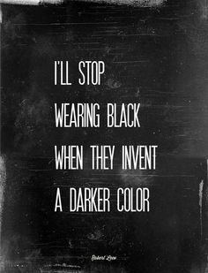 I'll stop wearing black when they make a darker color.