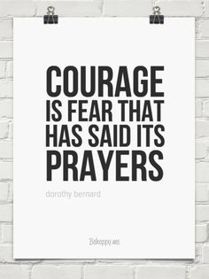 Courage is fear that has said its prayers.