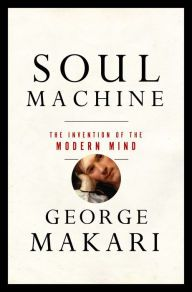 Soul Machine: The Invention of the Modern Mind by George Makari | 9780393059656 | Hardcover | Barnes & Noble