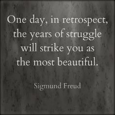One day, in retrospect, the yeast of struggle will strike you as the most beautiful | Inspirational Quotes