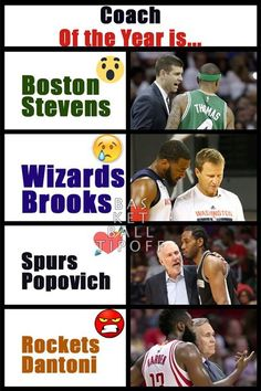 The NBA regular season Coach of the Year is...  1) :o Brad Stevens of the Boston Celtics 2) :( Scott Brooks of the Washington Wizards 3) <3 Popovich of the San Antonio Spurs 4) >:( Mike Dantoni of the Houston Rockets  Yes I have not put down the Golden State Warriors coach because how hard is it really compared to the resources his counterparts have? I think it will probably go to Brad Stevens Mike Dantoni has been great but for me his games are awful to watch unless James Harden is playing…