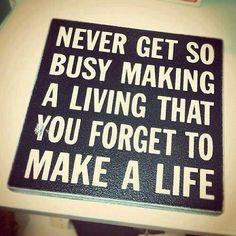 Never get so busy making a living that you forget to make a life. #quote #thought #smart
