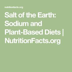 Salt of the Earth: Sodium and Plant-Based Diets   NutritionFacts.org