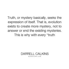 "Darrell Calkins - ""Truth, or mystery basically, seeks the expression of itself. That is, evolution exists..."". humor, truth, happiness, inspiration, zen, creativity, purpose, evolution, buddhism, curiosity, intuition, conscience, mysticism, taoism, asian-philosophy, cobaltsaffron, darrell-calkins, well-being, darrell-calkins-cobaltsaffron, stress-management, cobaltsaffron-retreat, comparative-religion, darrell-calkins-retreat, darrell-calkins-seminar, cobalt-saffron-retreat…"
