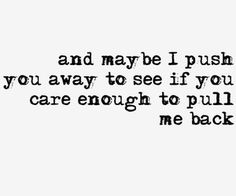 And maybe I push you away to see if you care enough to pull me back.