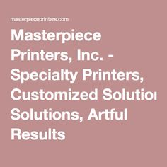 Masterpiece Printers, Inc. - Specialty Printers, Customized Solutions, Artful Results
