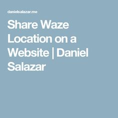 Share Waze Location on a Website | Daniel Salazar