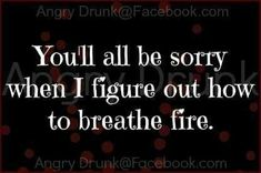 You'll all be sorry when I figure out how to breathe fire.