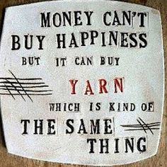 Money can't buy happiness but it can buy yarn which is kind of the same thing