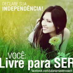 Declare sua Independência!  Você: livre para Ser!  Ser feliz!  Ser leve!  Ser você mesma!   07/09/2012