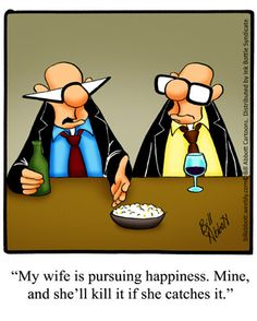 """His wife is pursuing HIS happiness, and will enjoy killing it, if she catches it !! Ps he says to his mate here,  """" Oh happiness, I REMEMBER that, but its a DISTANT MEMORY !! """""""