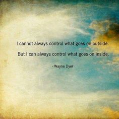 I cannot always control what goes on outside, but I can always control what goes on inside .. Wayne Dyer #drwaynedyer #kurttasche #successwithkurt