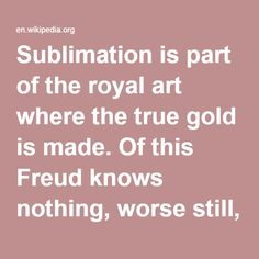 Sublimation-- is part of the royal art where the true gold is made. Of this Freud knows nothing, worse still, he barricades all the paths that could lead to true sublimation. This is just about the opposite of what Freud understands by sublimation. It is not a voluntary and forcible channeling of instinct into a spurious field of application, but an alchymical transformation for which fire and prima materia are needed. Sublimation is a great mystery. Freud has appropriated