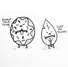 Donut talk to me!  Yeah! Leaf me alone.