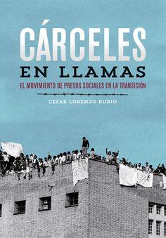 Cárceles en llamas : el movimiento de presos sociales en la Transición / César Lorenzo Rubio http://fama.us.es/record=b2557148~S16*spi