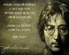 Imagine there's no countries, it isn't hard to do. Nothing to kill or die for…