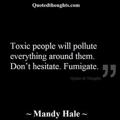 """Very true....cant say it enough how important this is to follow if you want a happy drama-free life....Im living proof that it works....life is WAYYYY better after """"fumigating"""" out the toxic people!!!"""
