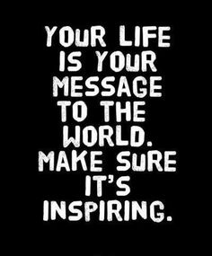 Your life is your message to the world...