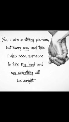 I'm a strong person but every now and then I need someone to take my hand and tell me everything will be ok
