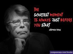 ... scariest moment is always just before you start- Stephen King. #Quote
