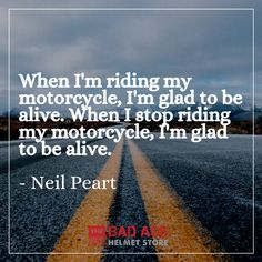 """When Im riding my motorcycle Im glad to be alive. When I stop riding my motorcycle Im glad to be alive"" Neil Peart"