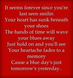 It seems forever since you're last seen smilin Your heart has sunk beneath your shoes The hands of time will wave your blues away Just hold on and you'll see Your heartache fades to a memory Cause a blue day's just tomorrow's yesterday..