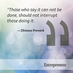 """""""Those who say it can not be done, should not interrupt those doing it."""" --Chinese Proverb"""