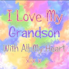 I Love My Grandson, with all that I am and all that I have.  I miss you so much, you sweet, beautiful, innocent, loving boy.  I do hope we'll be together again someday soon.