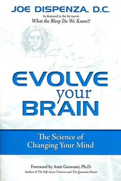 Evolve Your Brain: The Science of Changing Your Mind, by: Dr. Joe Dispenza.