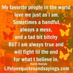 My favorite people in the world love me just as I am. Sometimes a handful, always a mess, and a tad bit bitchy BUT I am always true and will fight til the end for what I believe in. ~Karen Kostyla