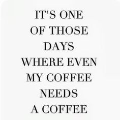 It's one of those days where even my coffee needs coffee!
