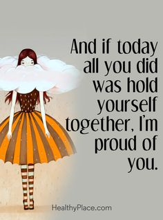 Quote on mental health: And if today all you did was hold yourself together, I'm proud of you. www.HealthyPlace.com