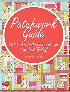 Patchwork guide  Catch the Quilting Bug and Get Started Today! by Elisabeth Sanz, http://www.amazon.com/dp/B00ON6VISU/ref=cm_sw_r_pi_dp_8nTsub08YFH6P