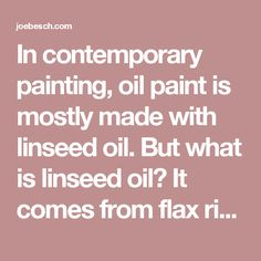 In contemporary painting, oil paint is mostly made with linseed oil. But what is linseed oil? It comes from flax right? What was done to flax seed in order to make linseed? The more I looked into this, the more elusive the answers seemed to be. Most literature I can find avoids the topic altogether, and older books still in print, have just brief descriptions of boiling it. My wife then surprises me by giving me a present of a hand powered oil expeller. And so I began experimenting with…