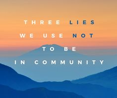 """I'm too busy, ""I don't need to"", and ""Only weak people do stuff like this"" are three of the lies we use to avoid being in community. Read on!"