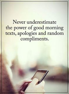 Never underestimate the power of good morning texts apologies and random compliments.