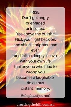 RISE Don't get angry or enraged or insulted. Rise above the bullshit. Flick your light back on, and shine it brighter than ever
