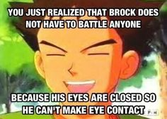 Why Brock keeps his eyes closed. Pokemon Funny, Pokemon Memes, Pokemon Pins, Pokemon Stuff, Gotta Catch Them All, Catch Em All, Stupid Funny Memes, You Funny, Brock Pokemon