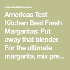 Americas Test Kitchen Best Fresh Margaritas: Put away that blender. For the ultimate margarita, mix premium tequila with fresh juice and zest, and shake it yourself.